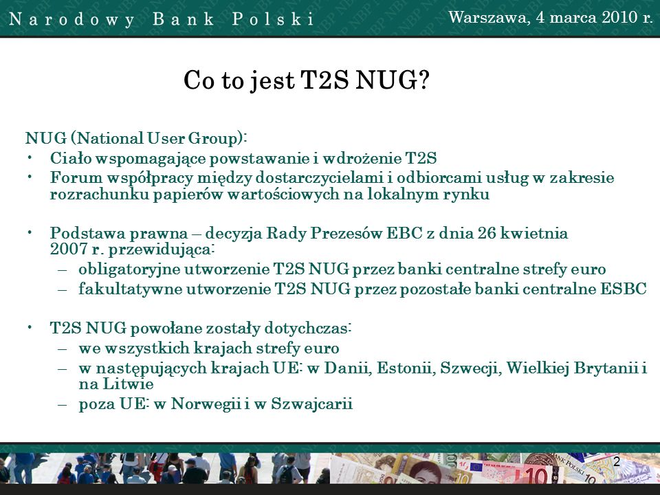 2 Maciej Szymański Co to jest T2S NUG? Warszawa, 4 marca 2010 r. NUG (National User Group): Ciało wspomagające powstawanie i wdrożenie T2S Forum współ