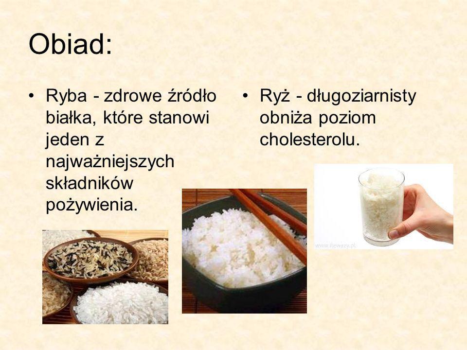 Obiad: Ryba - zdrowe źródło białka, które stanowi jeden z najważniejszych składników pożywienia. Ryż - długoziarnisty obniża poziom cholesterolu.