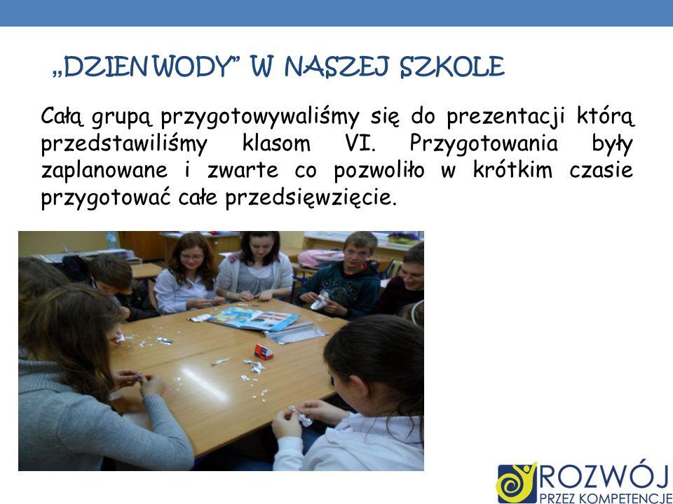 DZIEN WODY W NASZEJ SZKOLE Całą grupą przygotowywaliśmy się do prezentacji którą przedstawiliśmy klasom VI. Przygotowania były zaplanowane i zwarte co