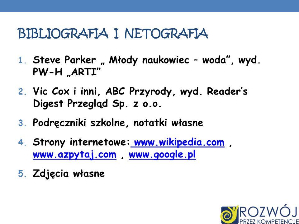 BIBLIOGRAFIA I NETOGRAFIA 1. Steve Parker Młody naukowiec – woda, wyd. PW-H ARTI 2. Vic Cox i inni, ABC Przyrody, wyd. Readers Digest Przegląd Sp. z o