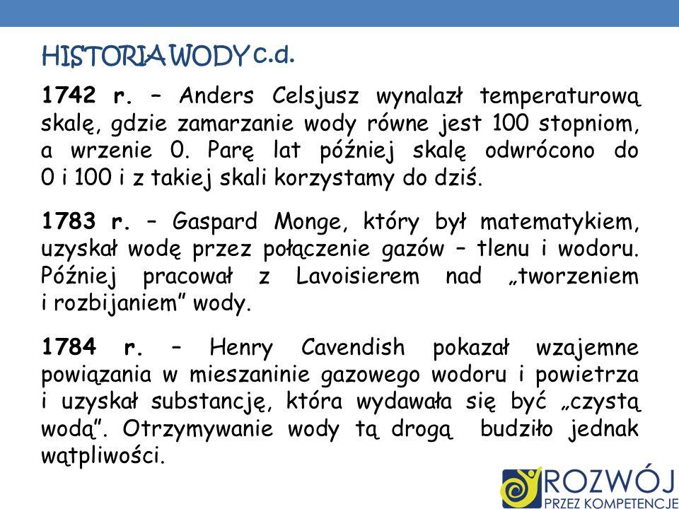 HISTORIA WODY c.d. 1742 r. – Anders Celsjusz wynalazł temperaturową skalę, gdzie zamarzanie wody równe jest 100 stopniom, a wrzenie 0. Parę lat późnie