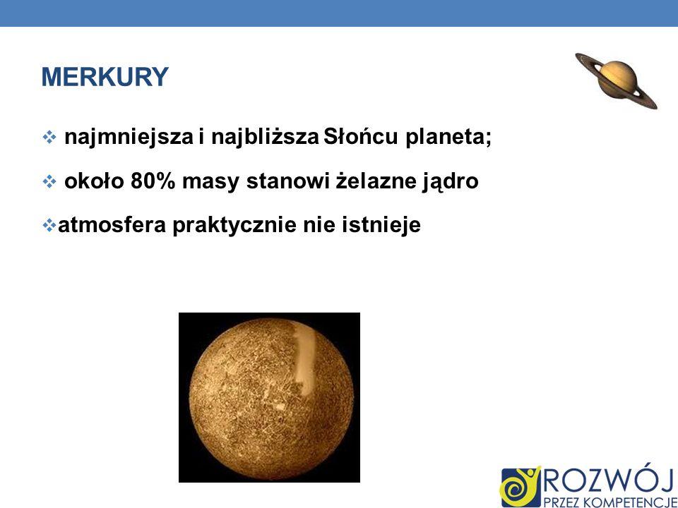 MERKURY najmniejsza i najbliższa Słońcu planeta; około 80% masy stanowi żelazne jądro atmosfera praktycznie nie istnieje