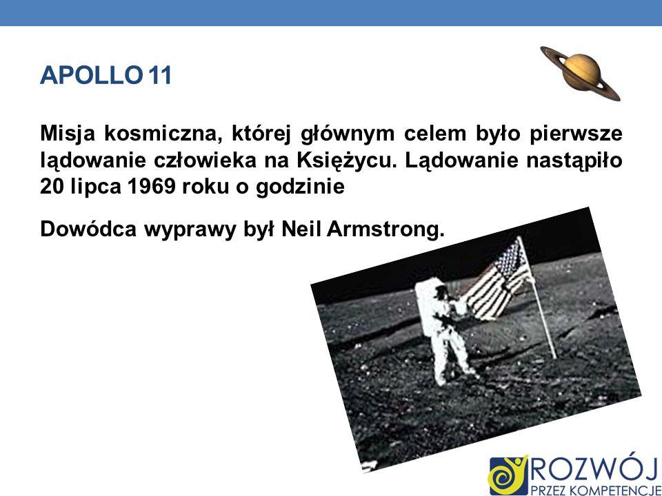 APOLLO 11 Misja kosmiczna, której głównym celem było pierwsze lądowanie człowieka na Księżycu. Lądowanie nastąpiło 20 lipca 1969 roku o godzinie Dowód