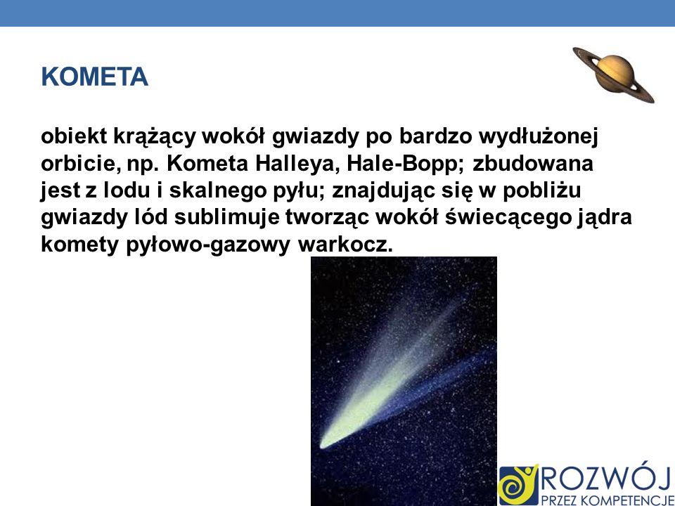 KOMETA obiekt krążący wokół gwiazdy po bardzo wydłużonej orbicie, np. Kometa Halleya, Hale-Bopp; zbudowana jest z lodu i skalnego pyłu; znajdując się