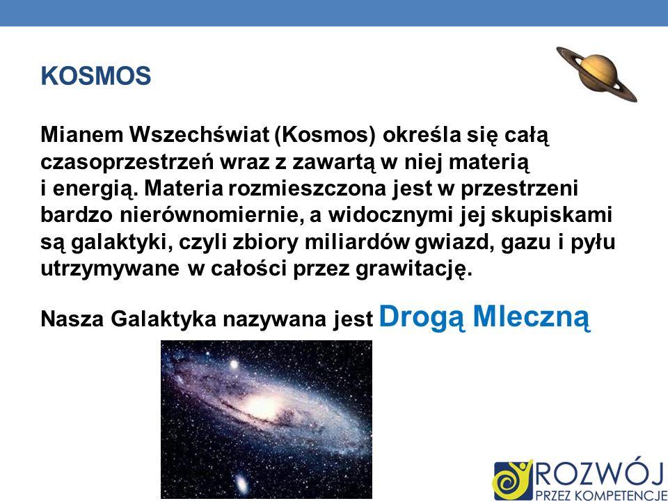 KOSMOS Mianem Wszechświat (Kosmos) określa się całą czasoprzestrzeń wraz z zawartą w niej materią i energią. Materia rozmieszczona jest w przestrzeni