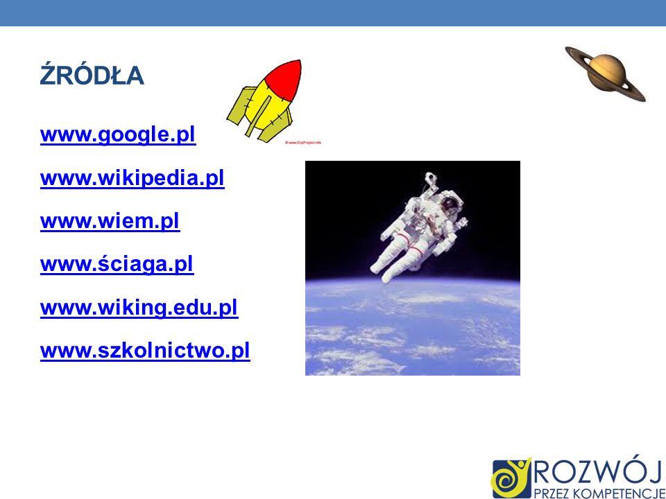 ŹRÓDŁA www.google.pl www.wikipedia.pl www.wiem.pl www.ściaga.pl www.wiking.edu.pl www.szkolnictwo.pl