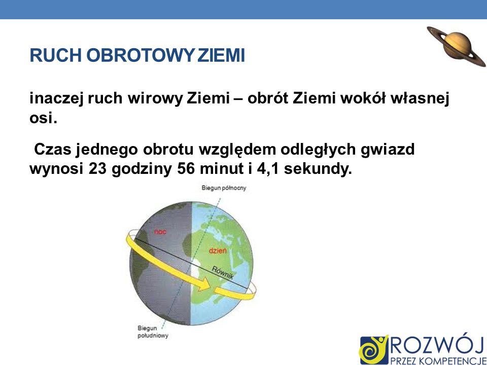 RUCH OBROTOWY ZIEMI inaczej ruch wirowy Ziemi – obrót Ziemi wokół własnej osi. Czas jednego obrotu względem odległych gwiazd wynosi 23 godziny 56 minu