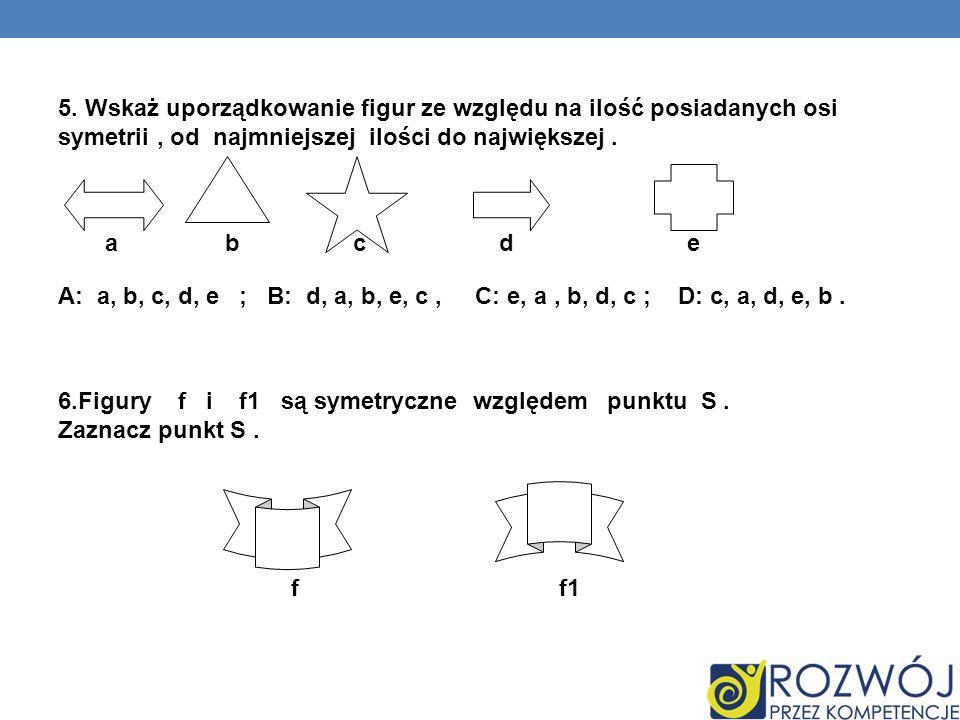 5. Wskaż uporządkowanie figur ze względu na ilość posiadanych osi symetrii, od najmniejszej ilości do największej. a b c d e A: a, b, c, d, e ; B: d,