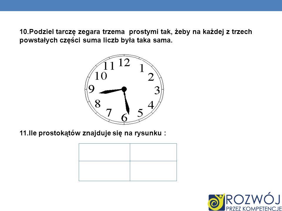 10.Podziel tarczę zegara trzema prostymi tak, żeby na każdej z trzech powstałych części suma liczb była taka sama. 11.Ile prostokątów znajduje się na
