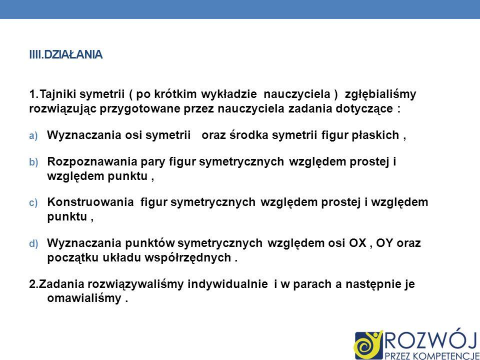 IIII.DZIAŁANIA 1.Tajniki symetrii ( po krótkim wykładzie nauczyciela ) zgłębialiśmy rozwiązując przygotowane przez nauczyciela zadania dotyczące : a)