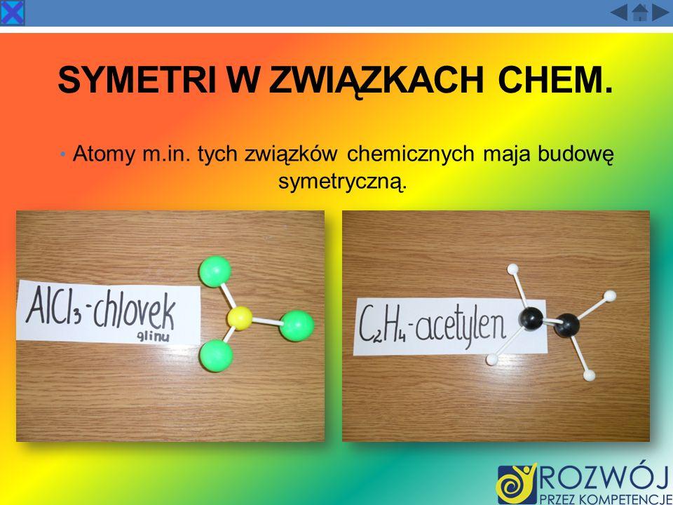 SYMETRI W ZWIĄZKACH CHEM. Atomy m.in. tych związków chemicznych maja budowę symetryczną.