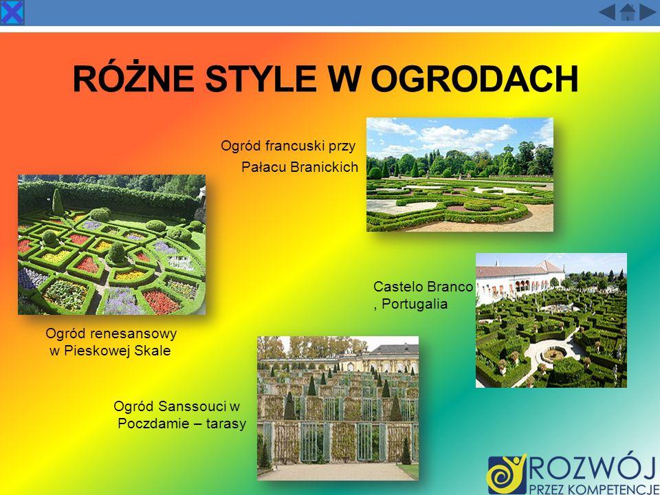 RÓŻNE STYLE W OGRODACH Ogród francuski przy Pałacu Branickich Ogród Sanssouci w Poczdamie – tarasy Ogród renesansowy w Pieskowej Skale Castelo Branco,