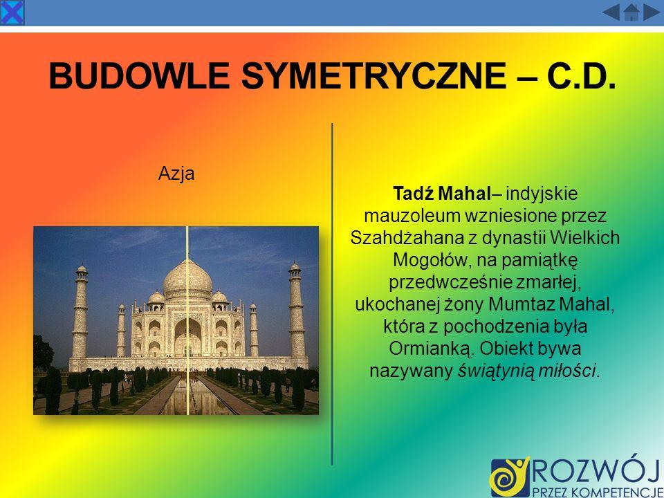 BUDOWLE SYMETRYCZNE – C.D. Azja Tadź Mahal– indyjskie mauzoleum wzniesione przez Szahdżahana z dynastii Wielkich Mogołów, na pamiątkę przedwcześnie zm