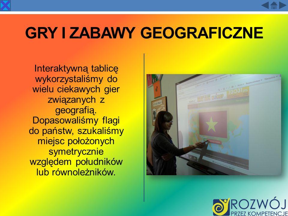 GRY I ZABAWY GEOGRAFICZNE Interaktywną tablicę wykorzystaliśmy do wielu ciekawych gier związanych z geografią. Dopasowaliśmy flagi do państw, szukaliś