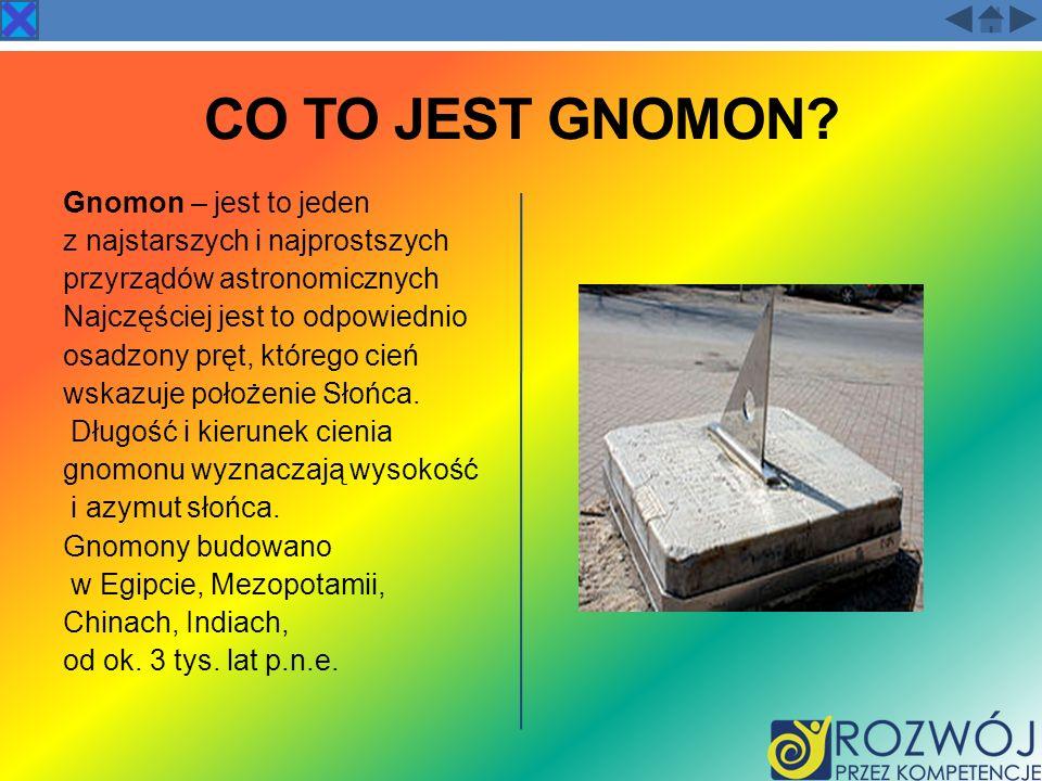 CO TO JEST GNOMON? Gnomon – jest to jeden z najstarszych i najprostszych przyrządów astronomicznych Najczęściej jest to odpowiednio osadzony pręt, któ