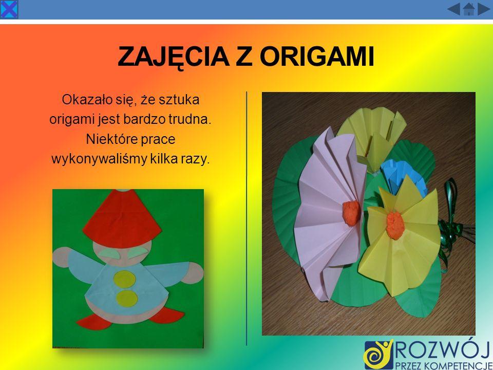 ZAJĘCIA Z ORIGAMI Okazało się, że sztuka origami jest bardzo trudna. Niektóre prace wykonywaliśmy kilka razy.