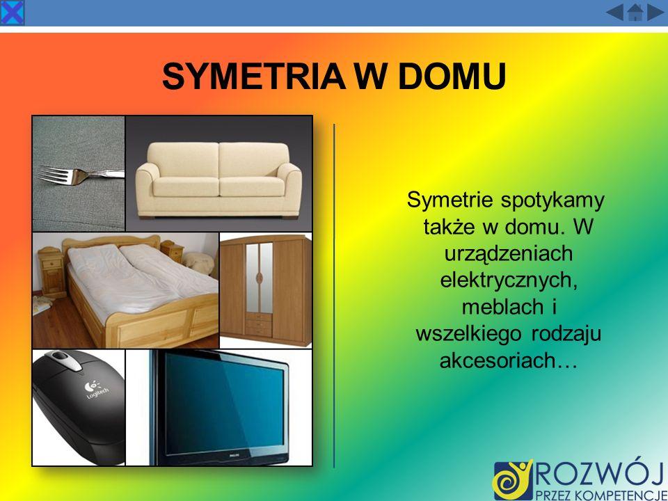 SYMETRIA W DOMU Symetrie spotykamy także w domu. W urządzeniach elektrycznych, meblach i wszelkiego rodzaju akcesoriach…