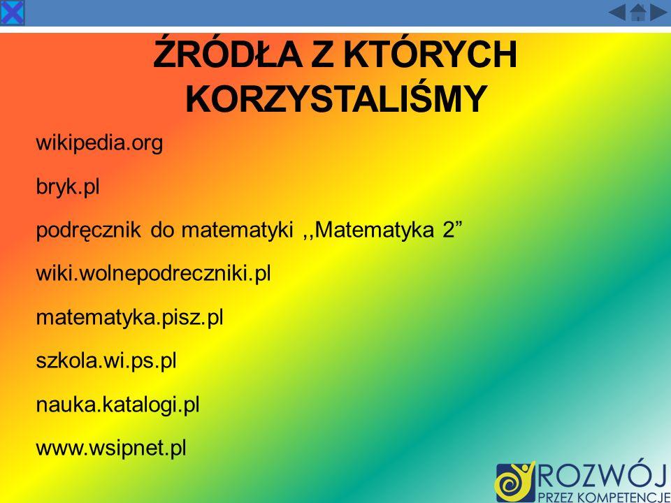 ŹRÓDŁA Z KTÓRYCH KORZYSTALIŚMY wikipedia.org bryk.pl podręcznik do matematyki,,Matematyka 2 wiki.wolnepodreczniki.pl matematyka.pisz.pl szkola.wi.ps.p