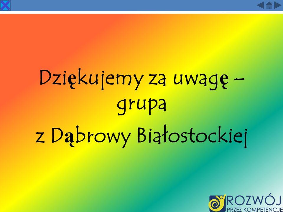 Dzi ę kujemy za uwag ę – grupa z D ą browy Białostockiej