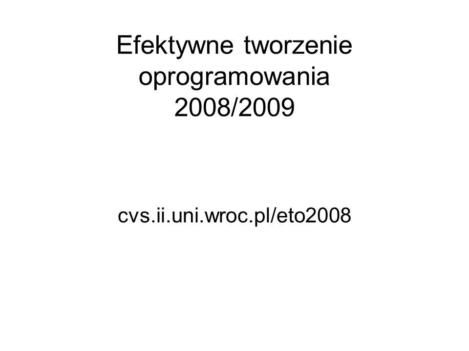 Efektywne tworzenie oprogramowania 2008/2009 cvs.ii.uni.wroc.pl/eto2008