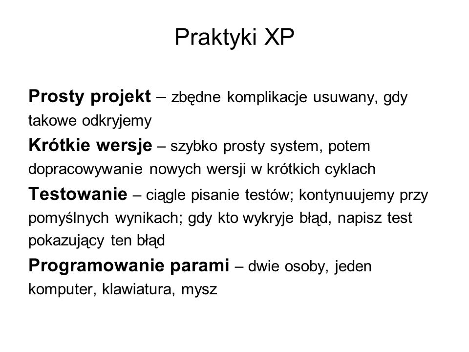 Praktyki XP Prosty projekt – zbędne komplikacje usuwany, gdy takowe odkryjemy Krótkie wersje – szybko prosty system, potem dopracowywanie nowych wersji w krótkich cyklach Testowanie – ciągle pisanie testów; kontynuujemy przy pomyślnych wynikach; gdy kto wykryje błąd, napisz test pokazujący ten błąd Programowanie parami – dwie osoby, jeden komputer, klawiatura, mysz