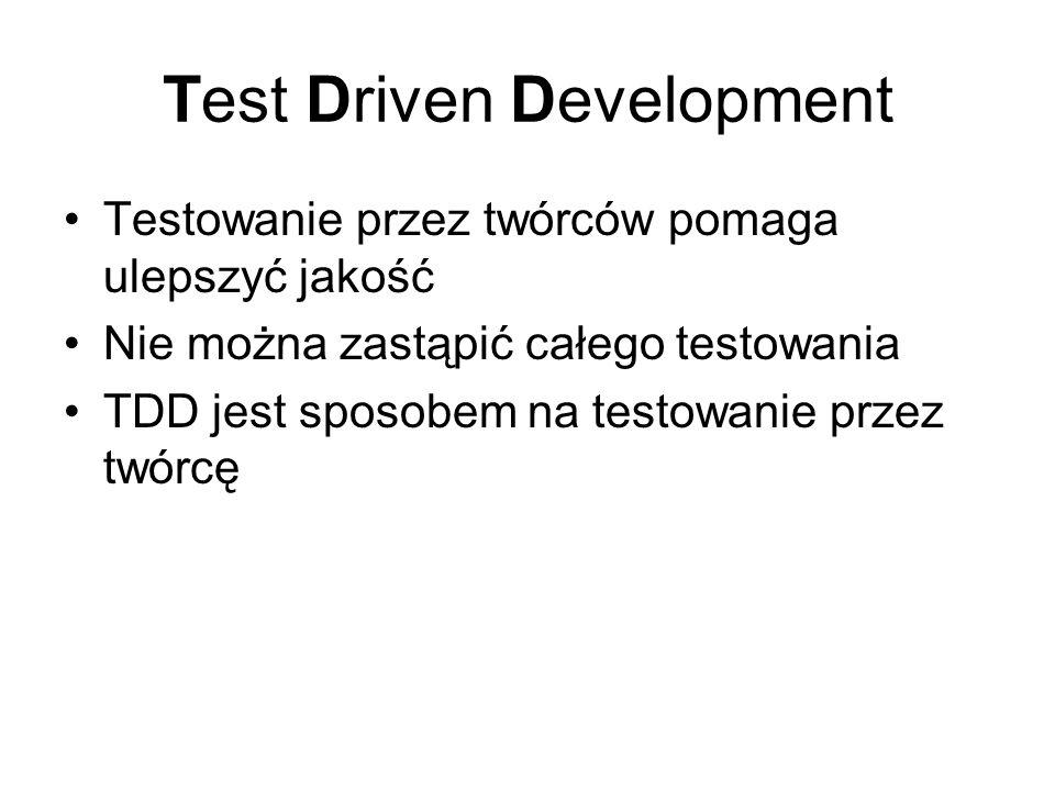 Test Driven Development Testowanie przez twórców pomaga ulepszyć jakość Nie można zastąpić całego testowania TDD jest sposobem na testowanie przez twórcę