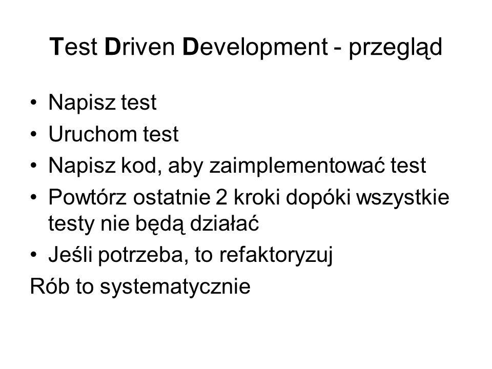 Test Driven Development - przegląd Napisz test Uruchom test Napisz kod, aby zaimplementować test Powtórz ostatnie 2 kroki dopóki wszystkie testy nie będą działać Jeśli potrzeba, to refaktoryzuj Rób to systematycznie