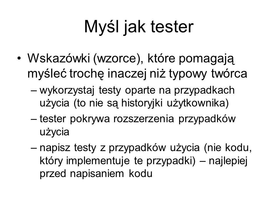Myśl jak tester Wskazówki (wzorce), które pomagają myśleć trochę inaczej niż typowy twórca –wykorzystaj testy oparte na przypadkach użycia (to nie są historyjki użytkownika) –tester pokrywa rozszerzenia przypadków użycia –napisz testy z przypadków użycia (nie kodu, który implementuje te przypadki) – najlepiej przed napisaniem kodu