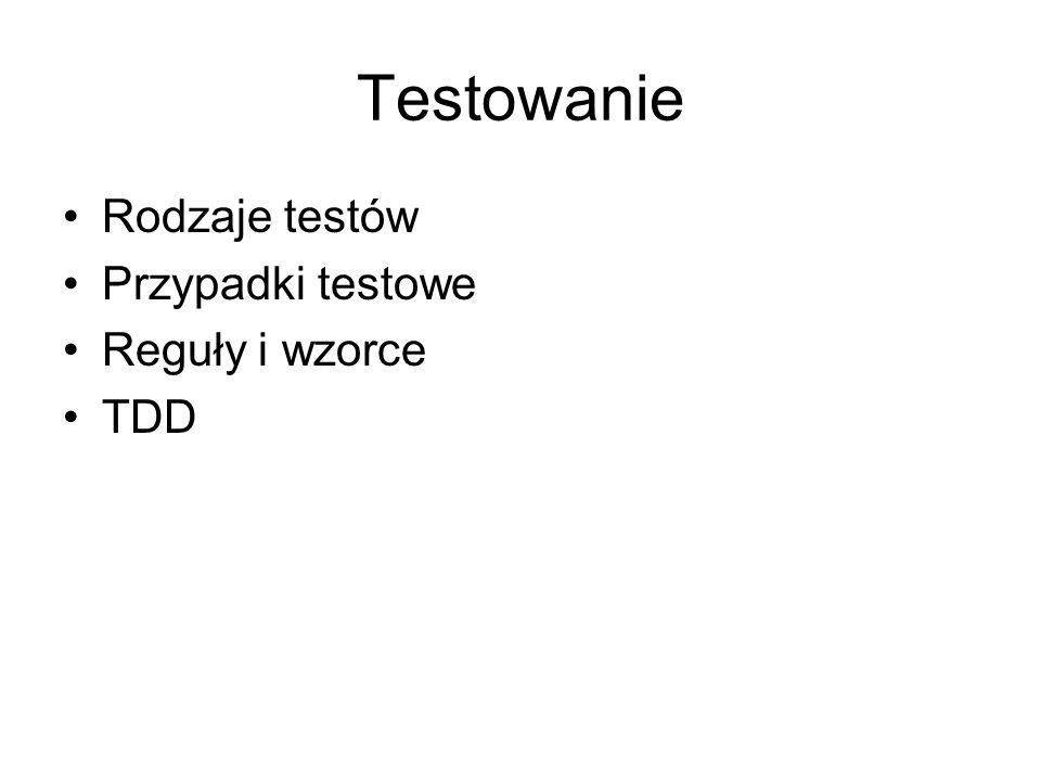 Testowanie Rodzaje testów Przypadki testowe Reguły i wzorce TDD