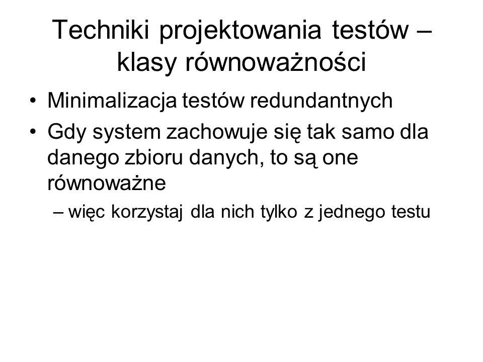 Techniki projektowania testów – klasy równoważności Minimalizacja testów redundantnych Gdy system zachowuje się tak samo dla danego zbioru danych, to są one równoważne –więc korzystaj dla nich tylko z jednego testu