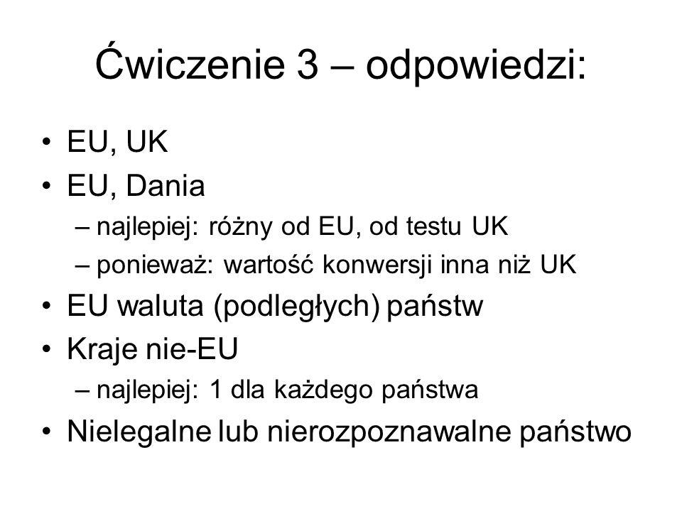 Ćwiczenie 3 – odpowiedzi: EU, UK EU, Dania –najlepiej: różny od EU, od testu UK –ponieważ: wartość konwersji inna niż UK EU waluta (podległych) państw Kraje nie-EU –najlepiej: 1 dla każdego państwa Nielegalne lub nierozpoznawalne państwo