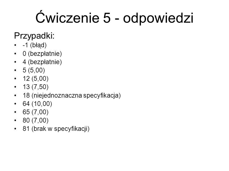 Ćwiczenie 5 - odpowiedzi Przypadki: -1 (błąd) 0 (bezpłatnie) 4 (bezpłatnie) 5 (5,00) 12 (5,00) 13 (7,50) 18 (niejednoznaczna specyfikacja) 64 (10,00) 65 (7,00) 80 (7,00) 81 (brak w specyfikacji)