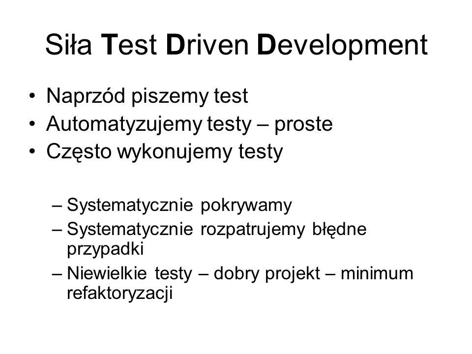 Siła Test Driven Development Naprzód piszemy test Automatyzujemy testy – proste Często wykonujemy testy –Systematycznie pokrywamy –Systematycznie rozpatrujemy błędne przypadki –Niewielkie testy – dobry projekt – minimum refaktoryzacji