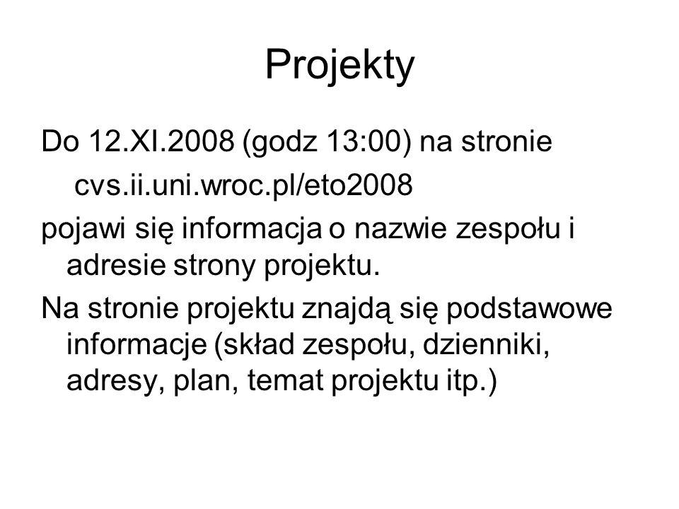 Projekty Do 12.XI.2008 (godz 13:00) na stronie cvs.ii.uni.wroc.pl/eto2008 pojawi się informacja o nazwie zespołu i adresie strony projektu.