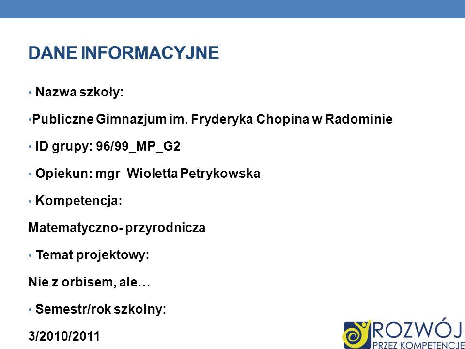 DANE INFORMACYJNE Nazwa szkoły: Publiczne Gimnazjum im. Fryderyka Chopina w Radominie ID grupy: 96/99_MP_G2 Opiekun: mgr Wioletta Petrykowska Kompeten
