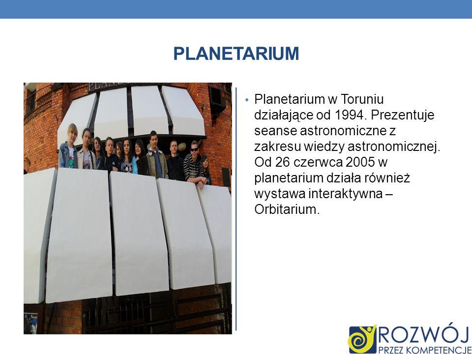 PLANETARIUM Planetarium w Toruniu działające od 1994. Prezentuje seanse astronomiczne z zakresu wiedzy astronomicznej. Od 26 czerwca 2005 w planetariu