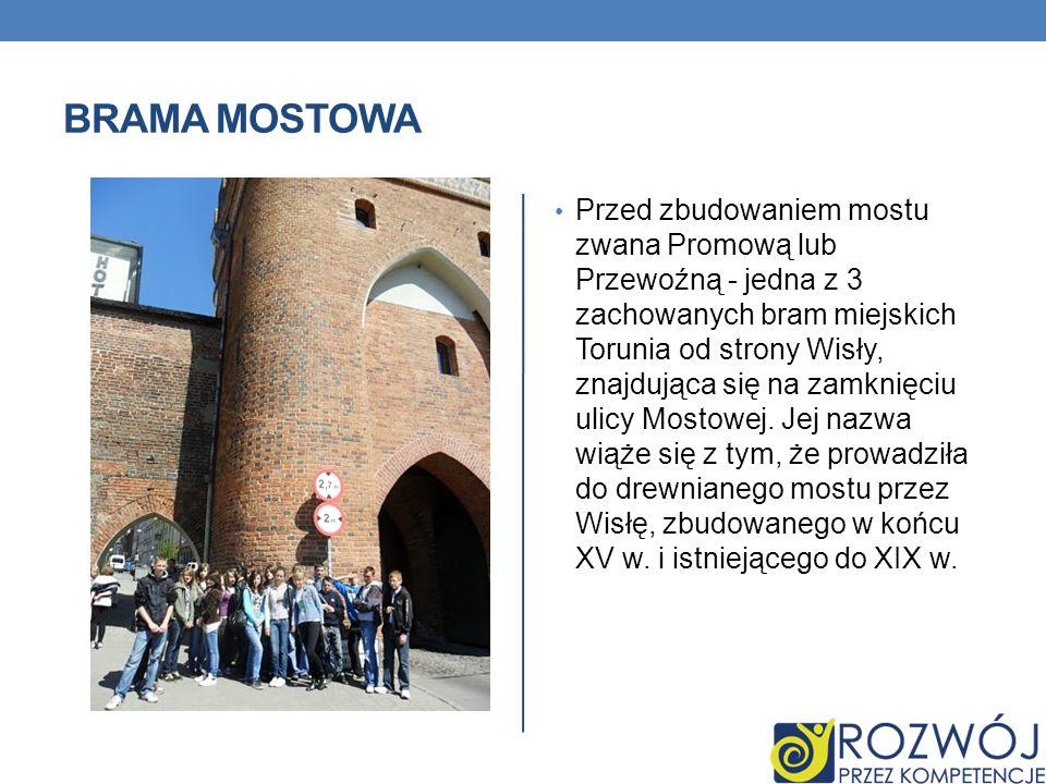 BRAMA MOSTOWA Przed zbudowaniem mostu zwana Promową lub Przewoźną - jedna z 3 zachowanych bram miejskich Torunia od strony Wisły, znajdująca się na za