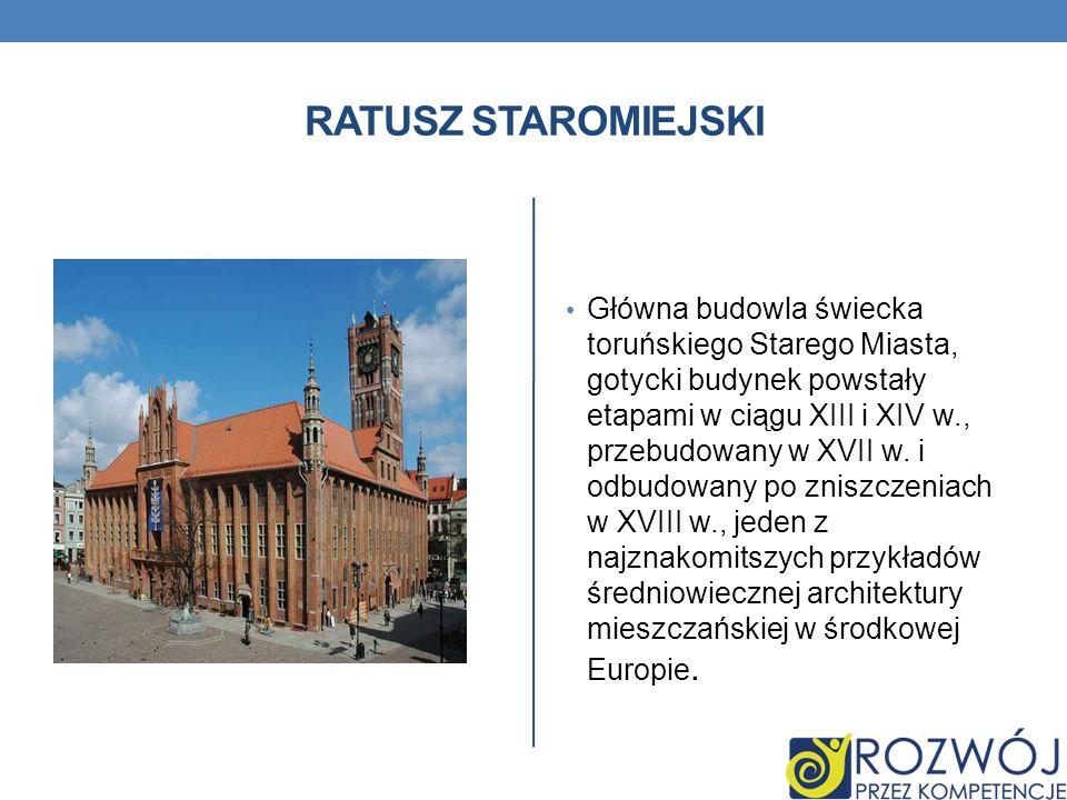RATUSZ STAROMIEJSKI Główna budowla świecka toruńskiego Starego Miasta, gotycki budynek powstały etapami w ciągu XIII i XIV w., przebudowany w XVII w.