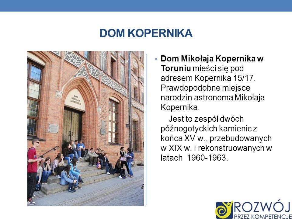 DOM KOPERNIKA Dom Mikołaja Kopernika w Toruniu mieści się pod adresem Kopernika 15/17. Prawdopodobne miejsce narodzin astronoma Mikołaja Kopernika. Je