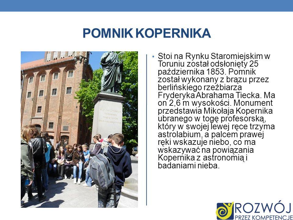 POMNIK KOPERNIKA Stoi na Rynku Staromiejskim w Toruniu został odsłonięty 25 października 1853. Pomnik został wykonany z brązu przez berlińskiego rzeźb