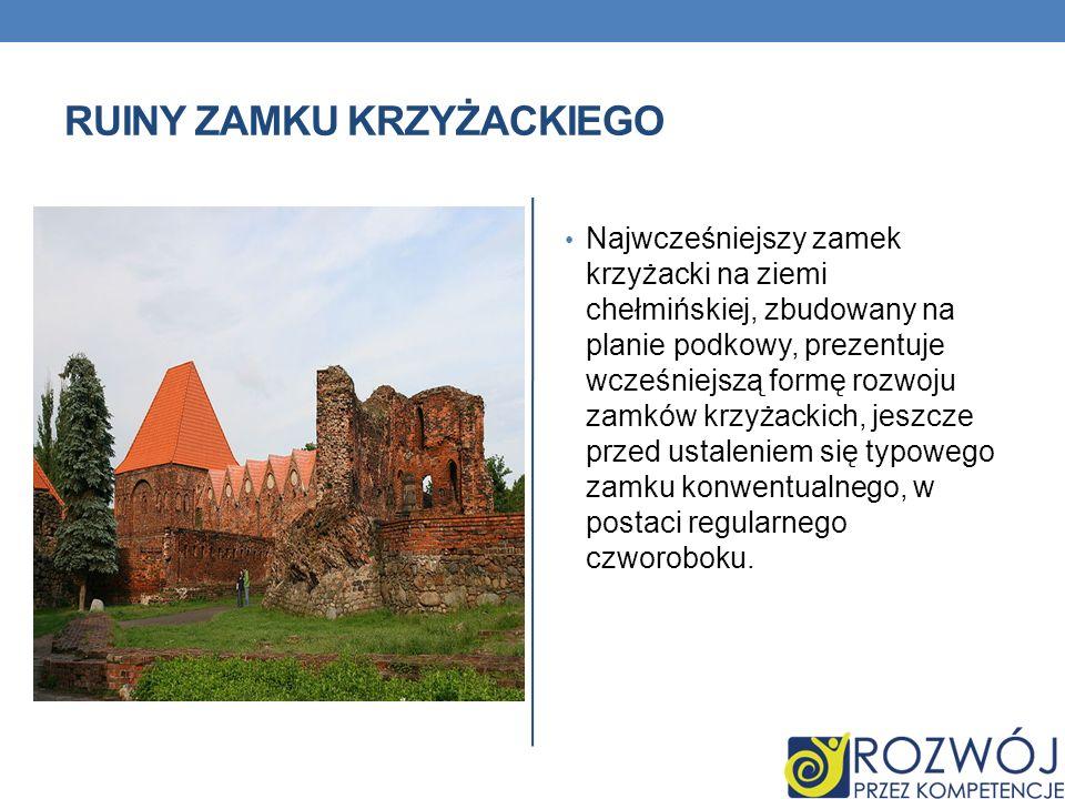 RUINY ZAMKU KRZYŻACKIEGO Najwcześniejszy zamek krzyżacki na ziemi chełmińskiej, zbudowany na planie podkowy, prezentuje wcześniejszą formę rozwoju zam
