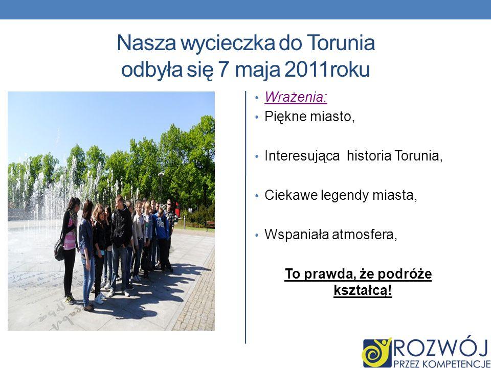 Nasza wycieczka do Torunia odbyła się 7 maja 2011roku Wrażenia: Piękne miasto, Interesująca historia Torunia, Ciekawe legendy miasta, Wspaniała atmosf