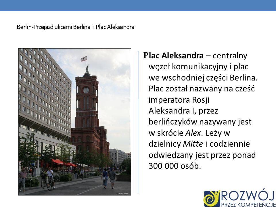 Berlin-Przejazd ulicami Berlina i Plac Aleksandra P lac Aleksandra – centralny węzeł komunikacyjny i plac we wschodniej części Berlina. Plac został na