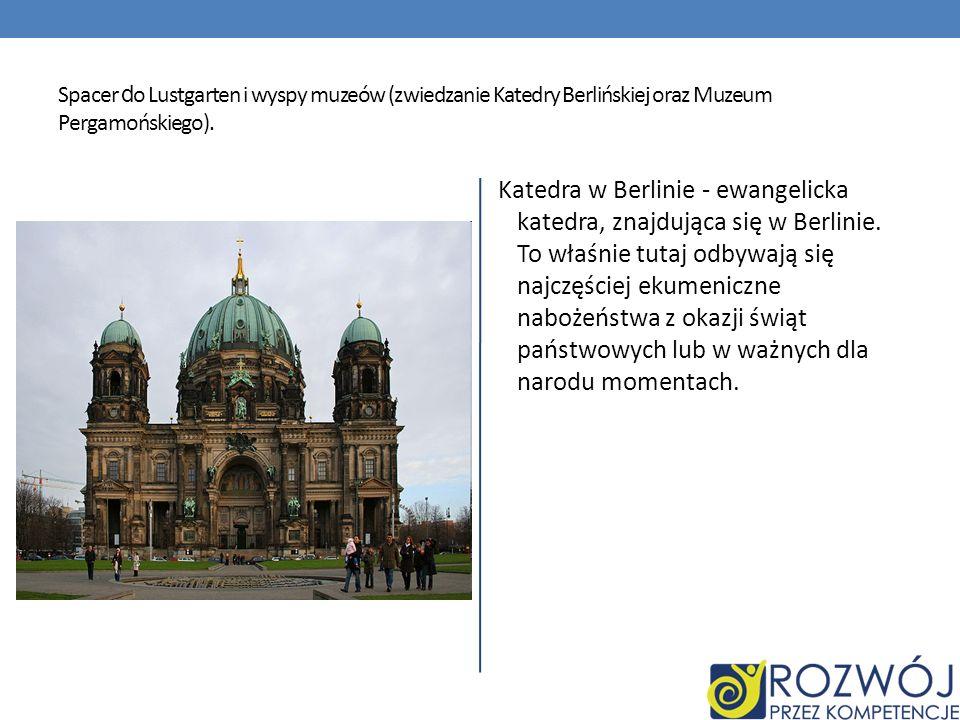 Spacer d o Lustgarten i wyspy muzeów (zwiedzanie Katedry Berlińskiej oraz Muzeum Pergamońskiego). Katedra w Berlinie - ewangelicka katedra, znajdująca