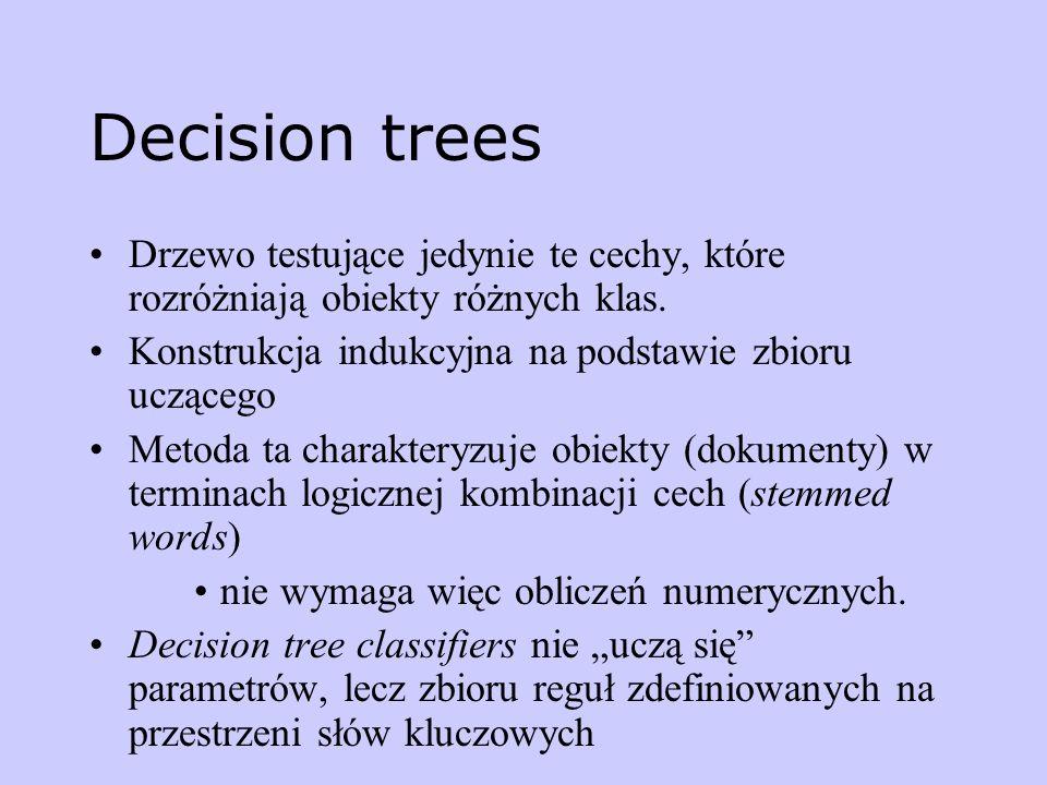 Decision trees Drzewo testujące jedynie te cechy, które rozróżniają obiekty różnych klas. Konstrukcja indukcyjna na podstawie zbioru uczącego Metoda t