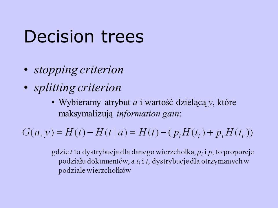 Decision trees stopping criterion splitting criterion Wybieramy atrybut a i wartość dzielącą y, które maksymalizują information gain: gdzie t to dystr