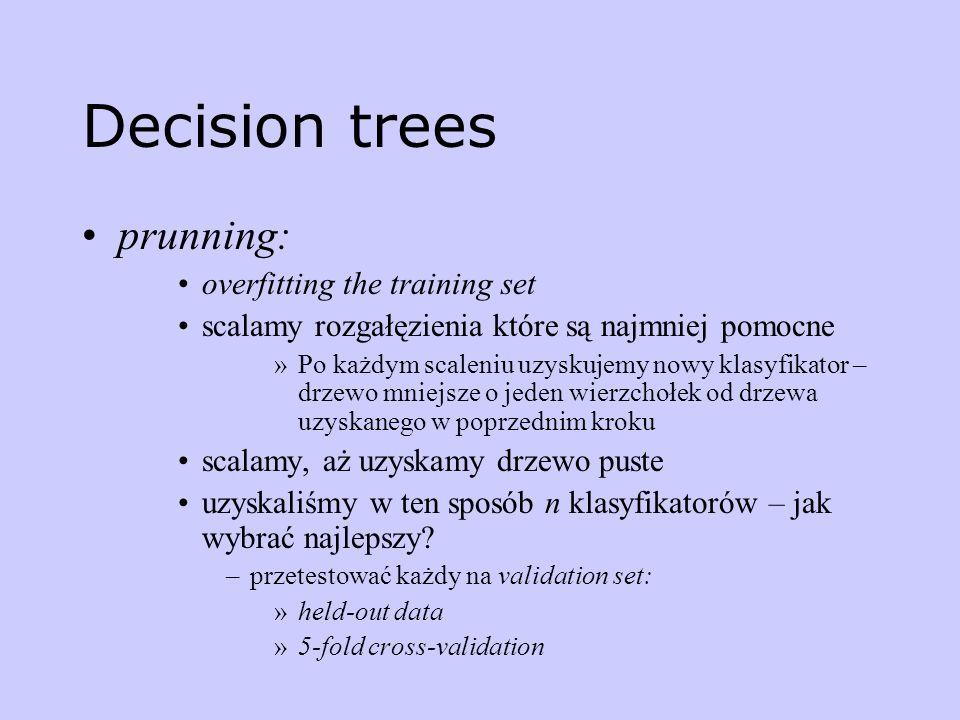 Decision trees prunning: overfitting the training set scalamy rozgałęzienia które są najmniej pomocne »Po każdym scaleniu uzyskujemy nowy klasyfikator
