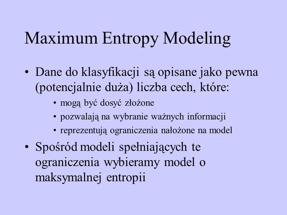 Maximum Entropy Modeling Dane do klasyfikacji są opisane jako pewna (potencjalnie duża) liczba cech, które: mogą być dosyć złożone pozwalają na wybran