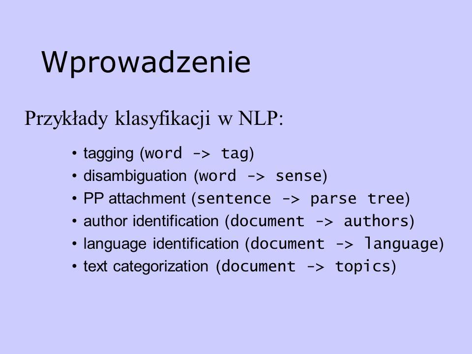Wprowadzenie Przykłady klasyfikacji w NLP: tagging ( word -> tag ) disambiguation ( word -> sense ) PP attachment ( sentence -> parse tree ) author id