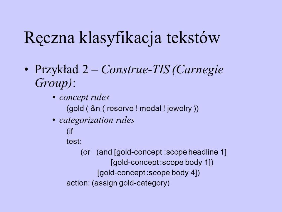 Ręczna klasyfikacja tekstów Przykład 2 – Construe-TIS (Carnegie Group): concept rules (gold ( &n ( reserve ! medal ! jewelry )) categorization rules (